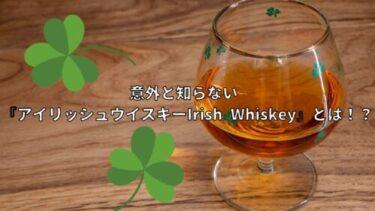 意外と知らない 『アイリッシュウイスキー:Irish Whiskey』とは!?