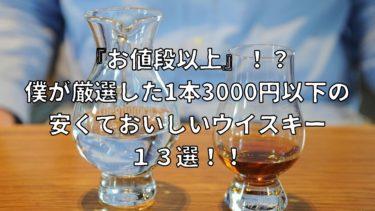 『お値段以上』!?僕が厳選した1本3000円以下の安くておいしいウイスキー13選!!