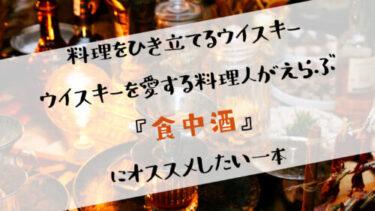料理を引き立てるウイスキー!!ウイスキーを愛する料理人が厳選した『食中酒』にオススメの7選!!