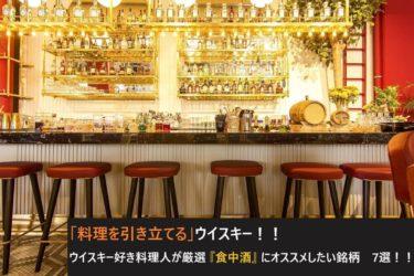 「料理を引き立てる」ウイスキー!!ウイスキー好き料理人が厳選『食中酒』にオススメしたい銘柄 7選!!