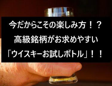 今だからこその楽しみ方!?高級銘柄がお求めやすい「ウイスキーお試しボトル」について!!