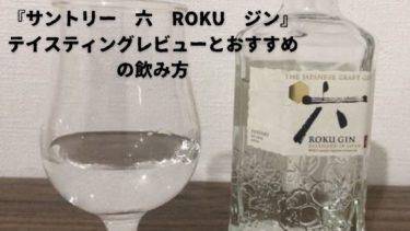 『サントリー 六 ROKU ジン』テイスティングレビューとおすすめの飲み方