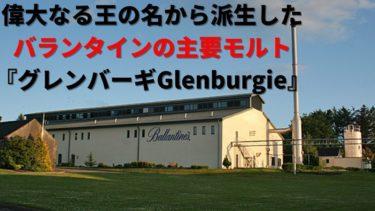 偉大なる王の名から派生したバランタインの主要モルト『グレンバーギ Glenburgie』!そのストーリーと特徴を解説