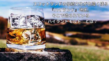 スコットランドの伝統文化が色濃く残る『ハイランド』地区。そこで造られている『ハイランドモルト』ウイスキーとは?