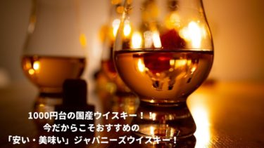 1000円台の国産ウイスキー!!今だからこそおすすめの「安い・美味い」ジャパニーズウイスキー銘柄  9選