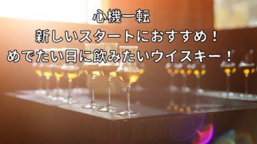 心機一転 新しいスタートにおすすめ!めでたい日に飲みたいウイスキー!!