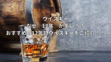 ウイスキー なぜ『12年』が多い?? おすすめの12年物ウイスキーご紹介!!