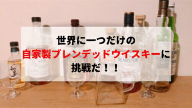 世界に一つだけの自家製ブレンデッドウイスキーに挑戦だ!!